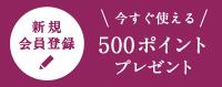 新規会員登録 500ポイントプレゼント